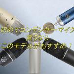 初心者におすすめ!初めてのコンデンサーマイク選び!【おすすめ紹介!】