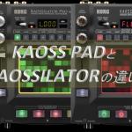 KAOSS PADとKAOSSILATORの違いを検証しよう!