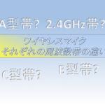 ワイヤレスマイクA帯B帯C帯 2.4GHz帯の違い